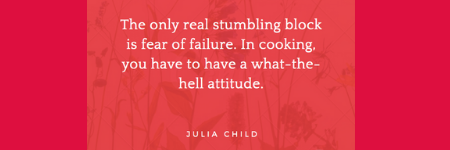 The only real stumbling block is fear of failure. In cooking, you have to have a what-the-hell attitude. - Julia Child
