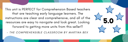 This unit is PERFECT for Comprehension Based teachers that are teaching early language learners. The instructions are clear and comprehensive, and all of the resources are easy to navigate and look great. - The Comprehensible Classroom by Martina Bex