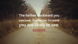"""""""The farther backward you can look, the farther forward you are likely to see."""""""