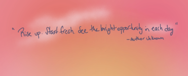 """Rise up. Start Fresh. See the bright opportunity in each new day."" ~ Author Unknown"