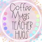 Coffee Mugs and Teacher Hugs