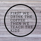 First We Drink the Coffee Then We Teach the Kids