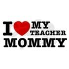 I Love My Teacher Mommy