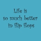 Life is so much better in flip flops