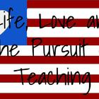Life Love and the Pursuit of Teaching