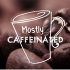 Mostly Caffeinated