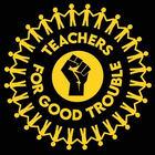 Teachers For Good Trouble