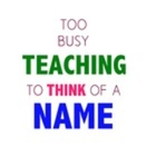 Too Busy Teaching to Think of a Name